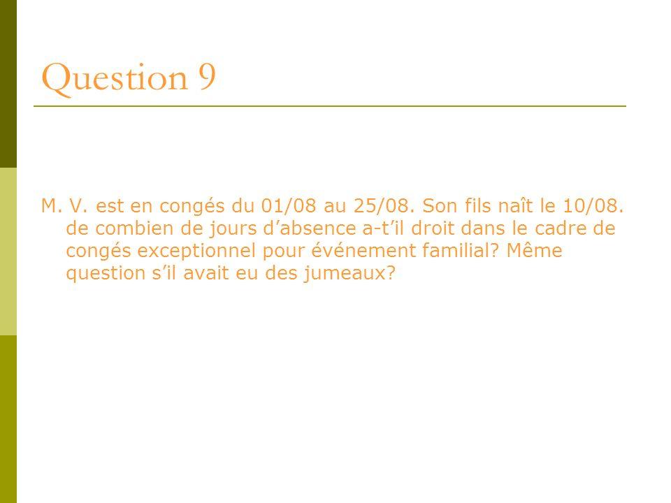 Question 9 M. V. est en congés du 01/08 au 25/08. Son fils naît le 10/08. de combien de jours dabsence a-til droit dans le cadre de congés exceptionne