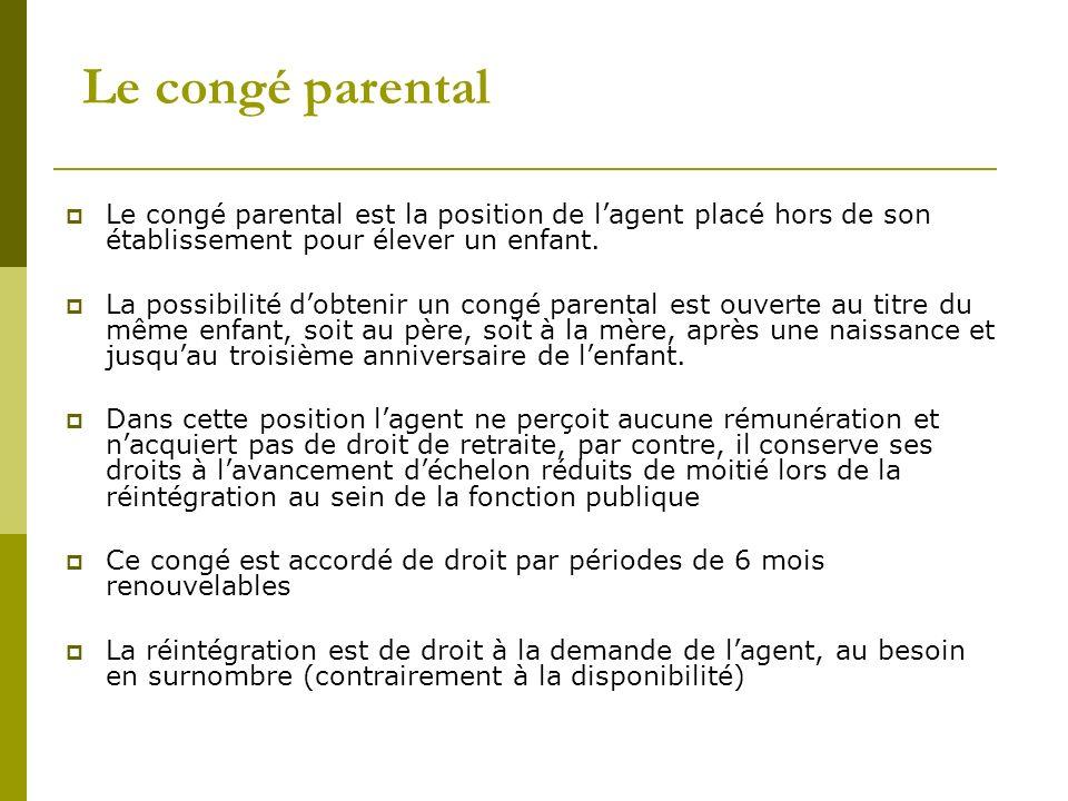 Le congé parental Le congé parental est la position de lagent placé hors de son établissement pour élever un enfant. La possibilité dobtenir un congé