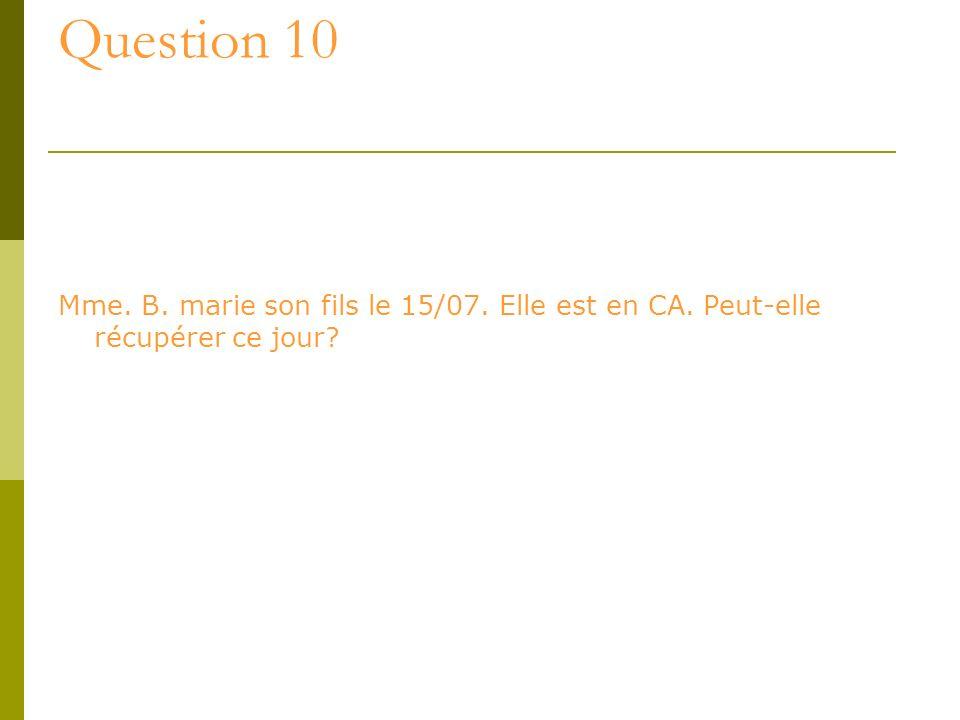 Question 10 Mme. B. marie son fils le 15/07. Elle est en CA. Peut-elle récupérer ce jour?