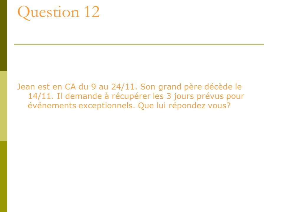 Question 12 Jean est en CA du 9 au 24/11. Son grand père décède le 14/11. Il demande à récupérer les 3 jours prévus pour événements exceptionnels. Que