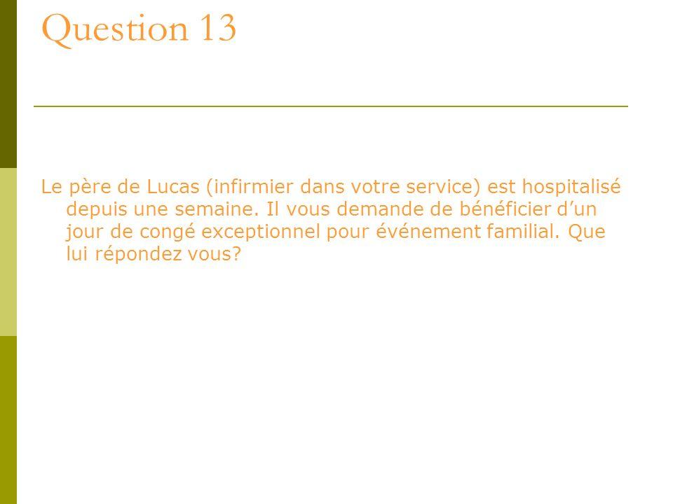 Question 13 Le père de Lucas (infirmier dans votre service) est hospitalisé depuis une semaine. Il vous demande de bénéficier dun jour de congé except