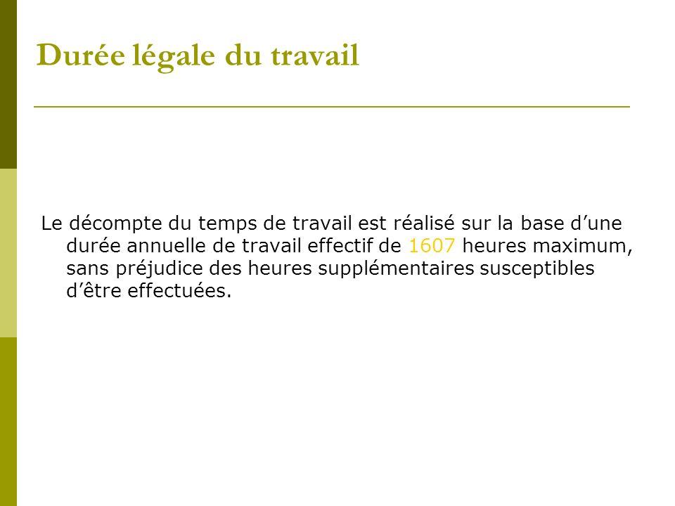 Durée légale du travail Le décompte du temps de travail est réalisé sur la base dune durée annuelle de travail effectif de 1607 heures maximum, sans p