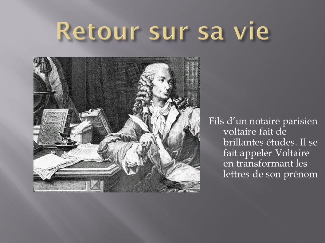 Fils dun notaire parisien voltaire fait de brillantes études. Il se fait appeler Voltaire en transformant les lettres de son prénom