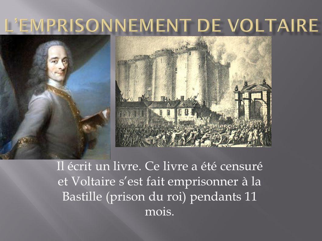Il écrit un livre. Ce livre a été censuré et Voltaire sest fait emprisonner à la Bastille (prison du roi) pendants 11 mois.