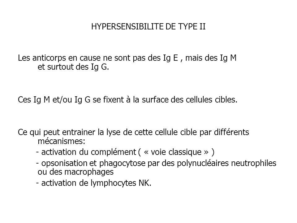 HYPERSENSIBILITE DE TYPE II Les anticorps en cause ne sont pas des Ig E, mais des Ig M et surtout des Ig G. Ces Ig M et/ou Ig G se fixent à la surface