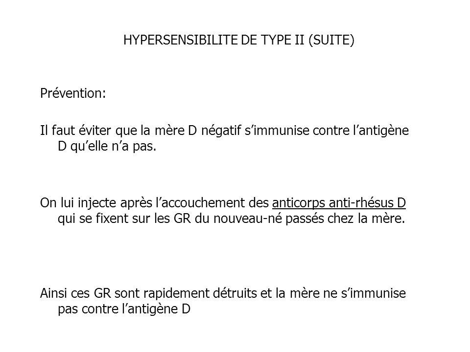 HYPERSENSIBILITE DE TYPE II (SUITE) Prévention: Il faut éviter que la mère D négatif simmunise contre lantigène D quelle na pas. On lui injecte après