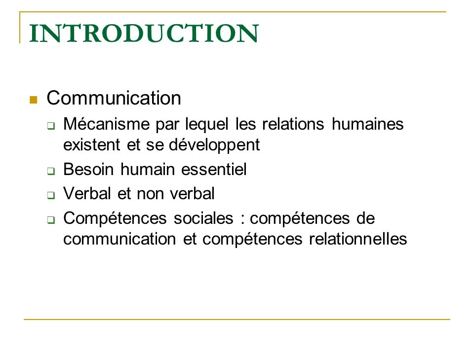 INTRODUCTION Communication Mécanisme par lequel les relations humaines existent et se développent Besoin humain essentiel Verbal et non verbal Compéte