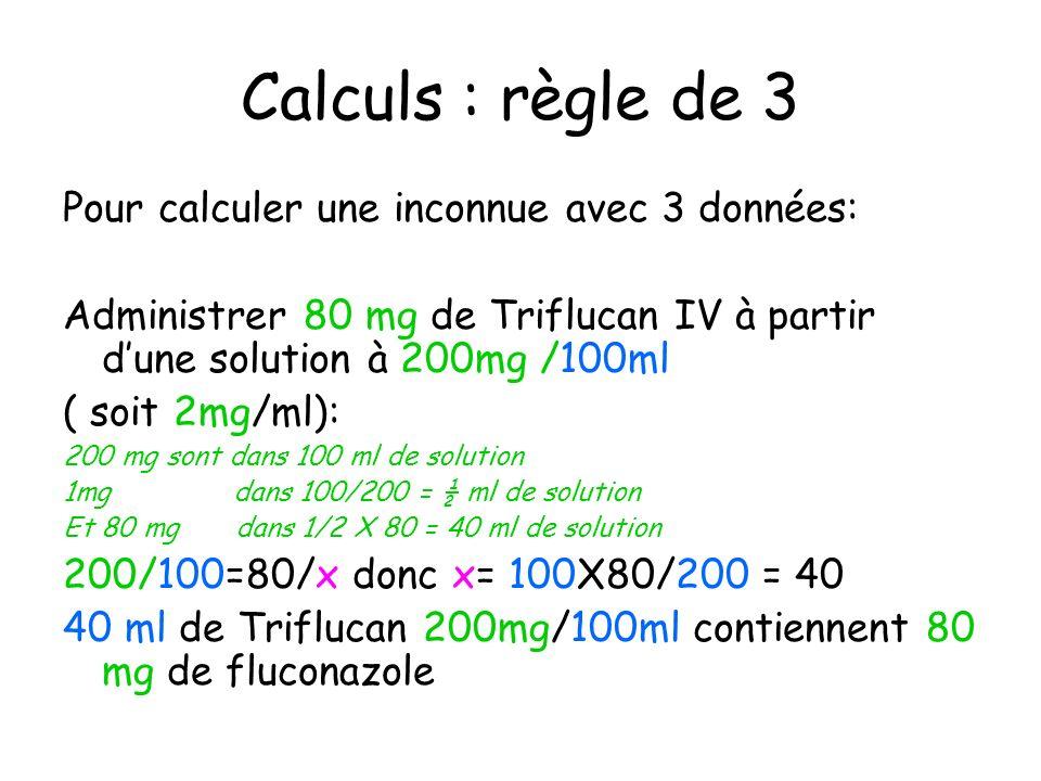 Calculs : règle de 3 Pour calculer une inconnue avec 3 données: Administrer 80 mg de Triflucan IV à partir dune solution à 200mg /100ml ( soit 2mg/ml)