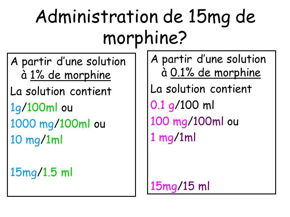 Administration de 15mg de morphine? A partir dune solution à 1% de morphine La solution contient 1g/100ml ou 1000 mg/100ml ou 10 mg/1ml 15mg/1.5 ml A