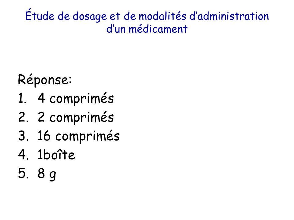 Étude de dosage et de modalités dadministration dun médicament Réponse: 1.4 comprimés 2.2 comprimés 3.16 comprimés 4.1boîte 5.8 g
