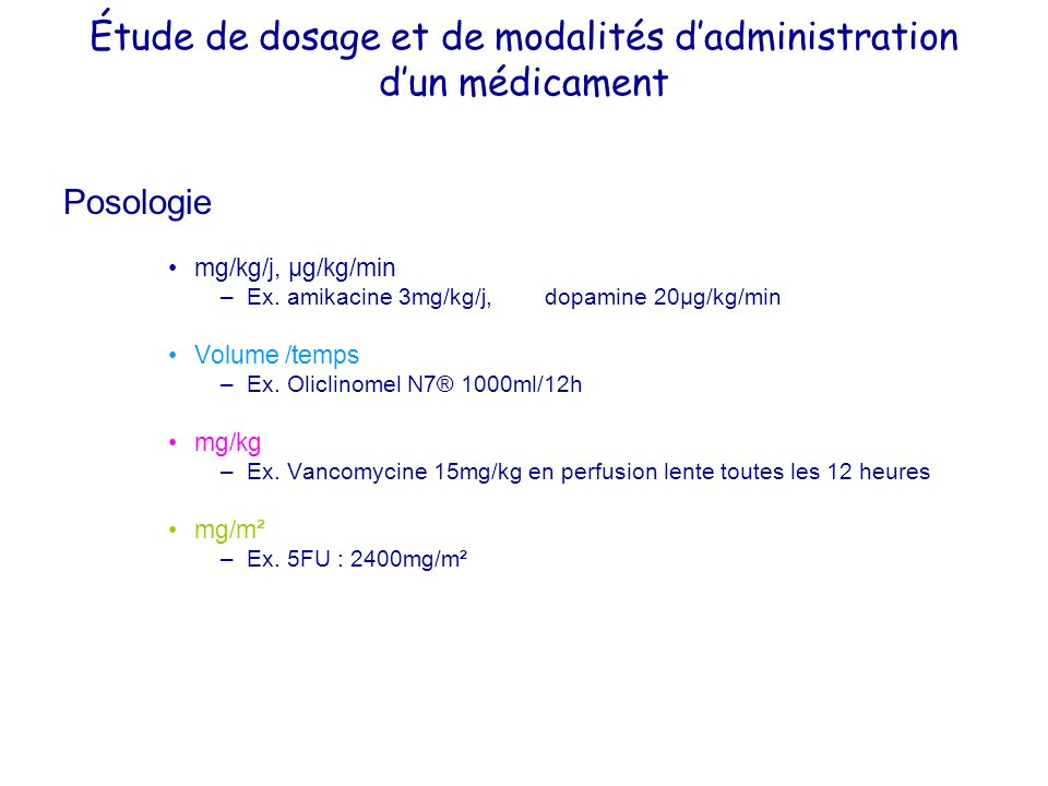 Étude de dosage et de modalités dadministration dun médicament Posologie mg/kg/j, µg/kg/min –Ex. amikacine 3mg/kg/j, dopamine 20µg/kg/min Volume /temp