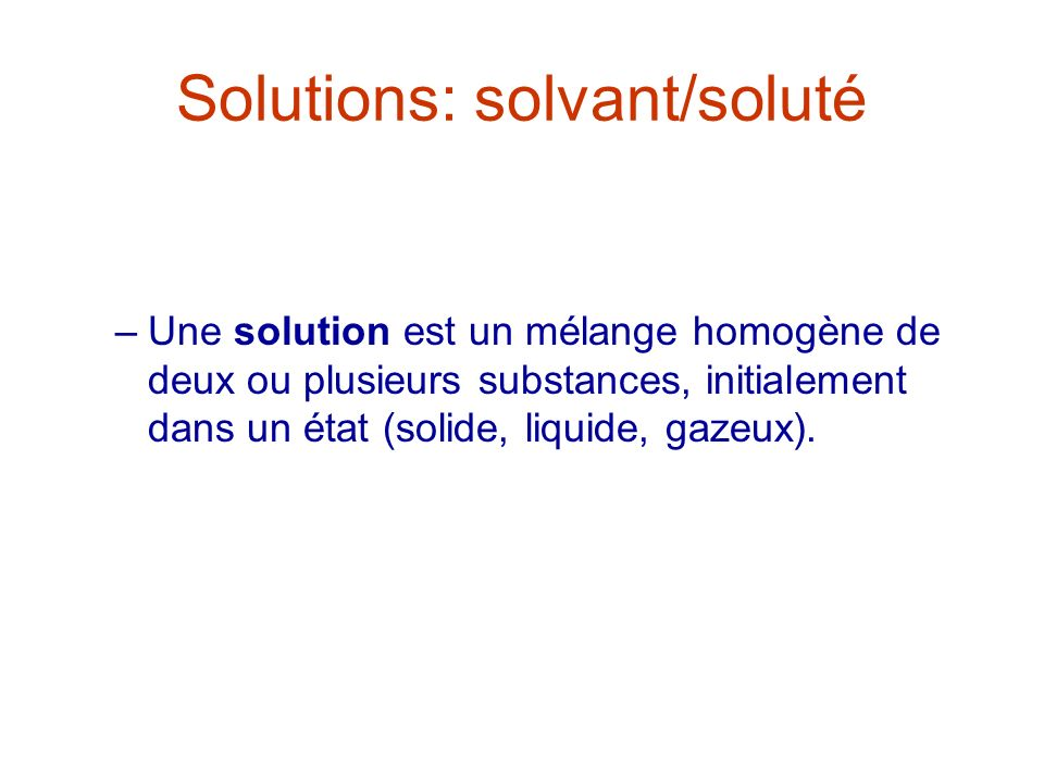 Solutions: solvant/soluté –Une solution est un mélange homogène de deux ou plusieurs substances, initialement dans un état (solide, liquide, gazeux).