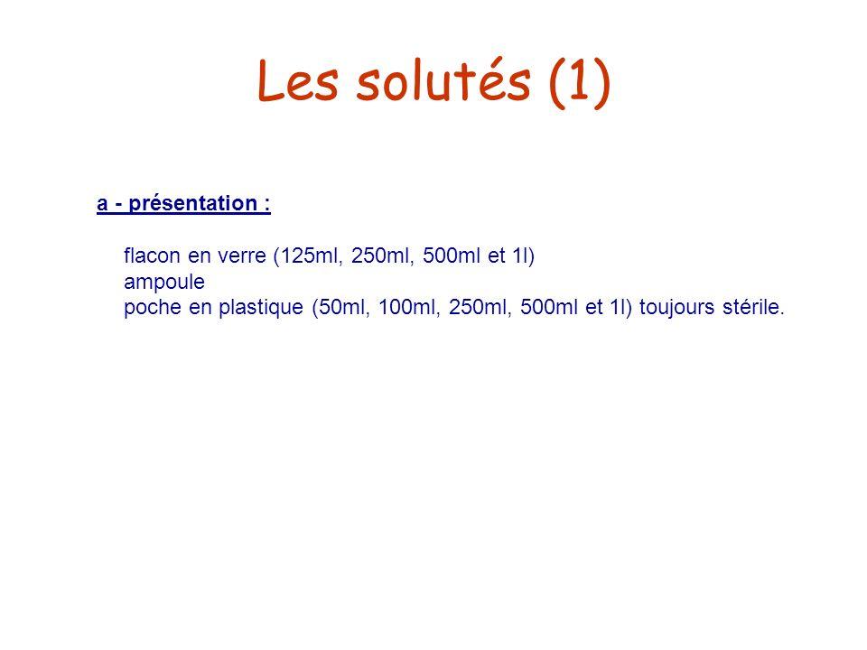 Les solutés (1) a - présentation : flacon en verre (125ml, 250ml, 500ml et 1l) ampoule poche en plastique (50ml, 100ml, 250ml, 500ml et 1l) toujours s