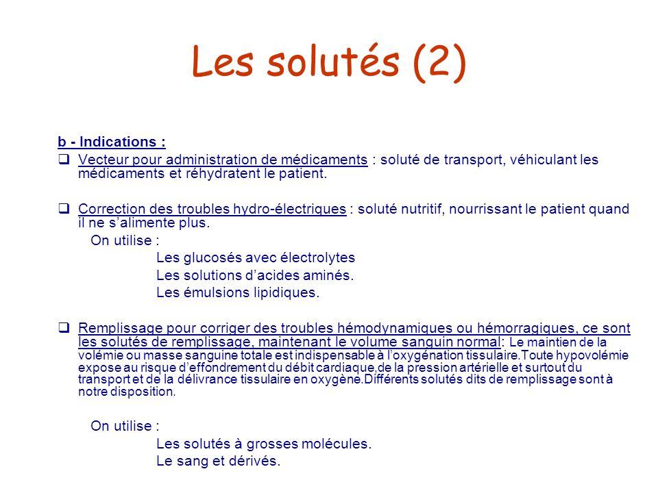 Les solutés (2) b - Indications : Vecteur pour administration de médicaments : soluté de transport, véhiculant les médicaments et réhydratent le patie