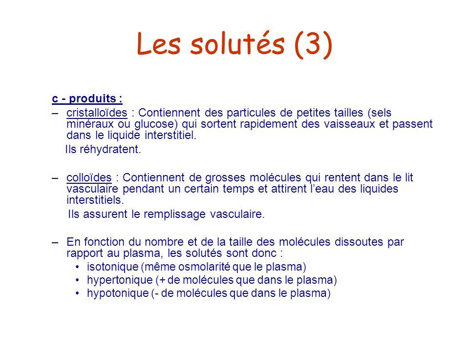 Les solutés (3) c - produits : –cristalloïdes : Contiennent des particules de petites tailles (sels minéraux ou glucose) qui sortent rapidement des va