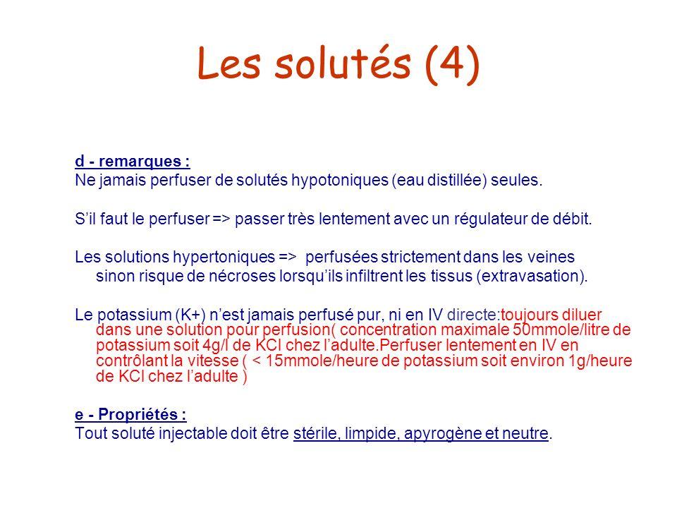 Les solutés (4) d - remarques : Ne jamais perfuser de solutés hypotoniques (eau distillée) seules. Sil faut le perfuser => passer très lentement avec