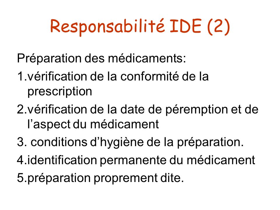 Responsabilité IDE (2) Préparation des médicaments: 1.vérification de la conformité de la prescription 2.vérification de la date de péremption et de l
