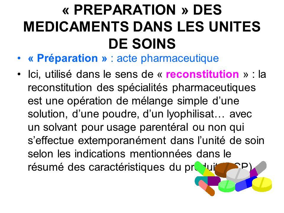 « PREPARATION » DES MEDICAMENTS DANS LES UNITES DE SOINS « Préparation » : acte pharmaceutique Ici, utilisé dans le sens de « reconstitution » : la re