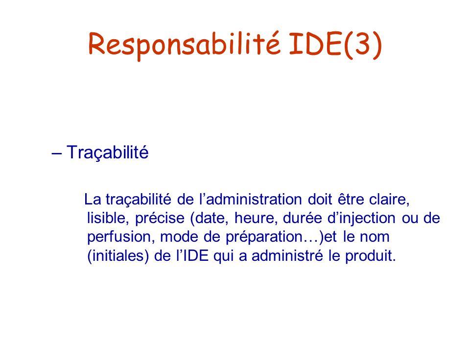 Responsabilité IDE(3) –Traçabilité La traçabilité de ladministration doit être claire, lisible, précise (date, heure, durée dinjection ou de perfusion