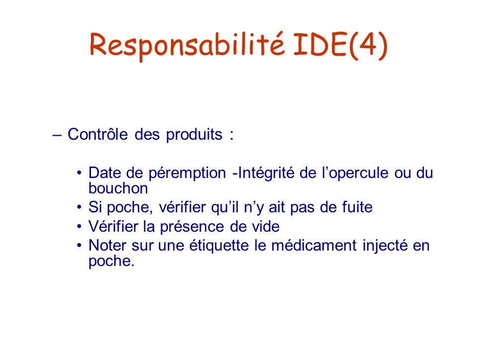 Responsabilité IDE(4) –Contrôle des produits : Date de péremption -Intégrité de lopercule ou du bouchon Si poche, vérifier quil ny ait pas de fuite Vé