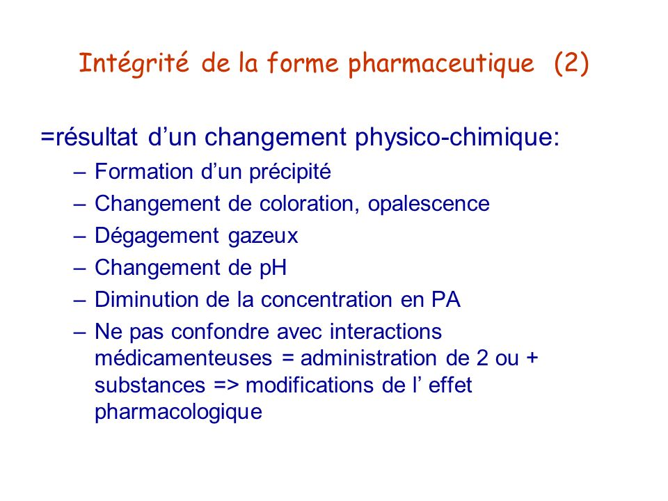 Intégrité de la forme pharmaceutique (2) =résultat dun changement physico-chimique: –Formation dun précipité –Changement de coloration, opalescence –D