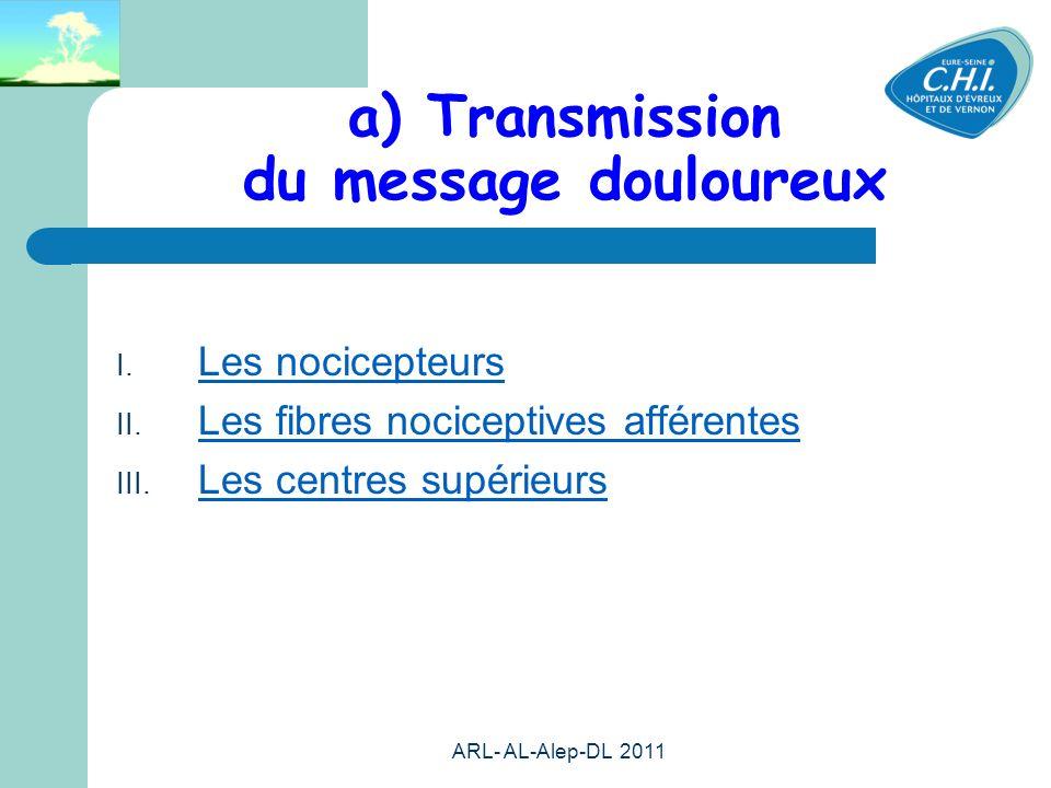 ARL- AL-Alep-DL 2011 12 a) Transmission du message douloureux Les nocicepteurs Les fibres nociceptives afférentes Les centres supérieurs
