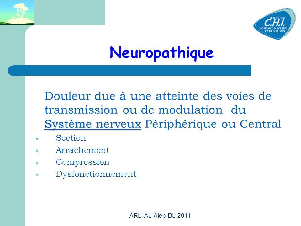 ARL- AL-Alep-DL 2011 20 Neuropathique Système nerveux Douleur due à une atteinte des voies de transmission ou de modulation du Système nerveux Périphérique ou Central Section Arrachement Compression Dysfonctionnement