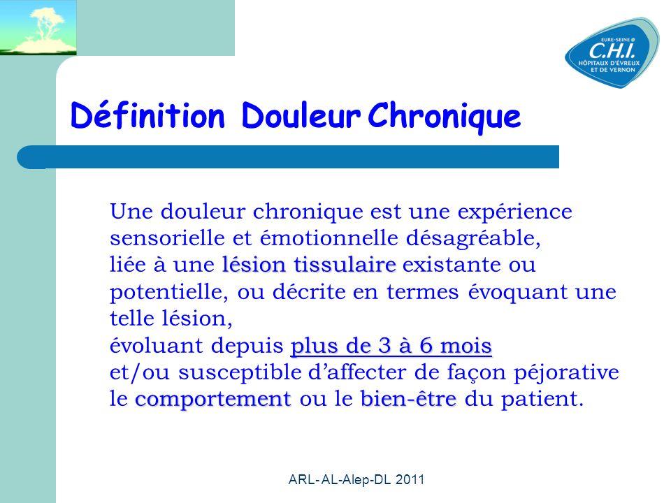 ARL- AL-Alep-DL 2011 26 Définition Douleur Chronique lésion tissulaire plus de 3 à 6 mois comportementbien-être Une douleur chronique est une expérience sensorielle et émotionnelle désagréable, liée à une lésion tissulaire existante ou potentielle, ou décrite en termes évoquant une telle lésion, évoluant depuis plus de 3 à 6 mois et/ou susceptible daffecter de façon péjorative le comportement ou le bien-être du patient.