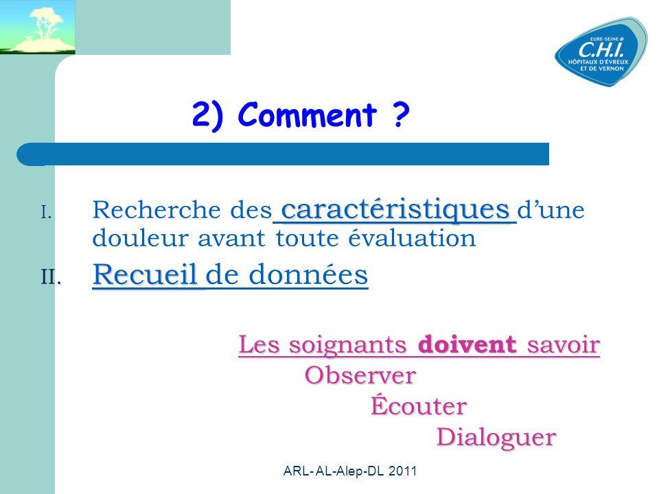 ARL- AL-Alep-DL 2011 38 2) Comment ? caractéristiques I. Recherche des caractéristiques dune douleur avant toute évaluation II. Recueil II. Recueil de