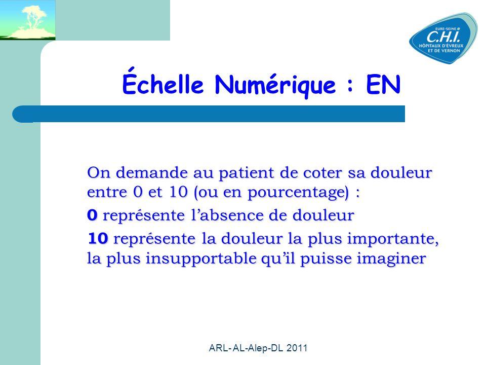 ARL- AL-Alep-DL 2011 43 Échelle Numérique : EN On demande au patient de coter sa douleur entre 0 et 10 (ou en pourcentage) : 0 représente labsence de douleur 0 représente labsence de douleur 10 représente la douleur la plus importante, la plus insupportable quil puisse imaginer