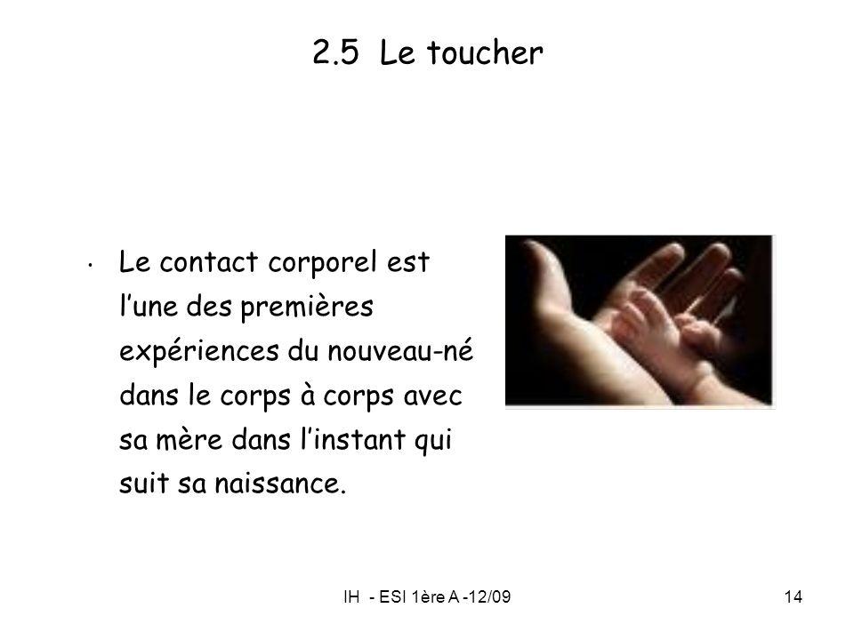 IH - ESI 1ère A -12/0914 2.5 Le toucher Le contact corporel est lune des premières expériences du nouveau-né dans le corps à corps avec sa mère dans l