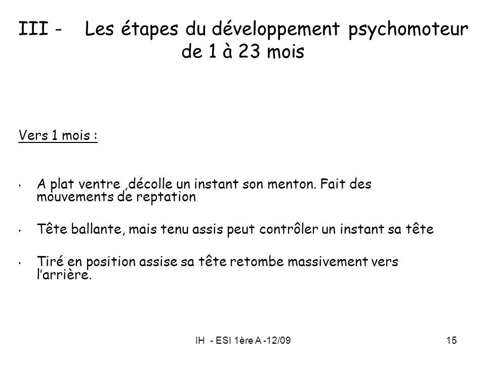 IH - ESI 1ère A -12/0915 III - Les étapes du développement psychomoteur de 1 à 23 mois Vers 1 mois : A plat ventre,décolle un instant son menton. Fait