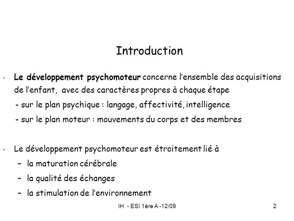 IH - ESI 1ère A -12/092 Introduction Le développement psychomoteur concerne lensemble des acquisitions de lenfant, avec des caractères propres à chaqu