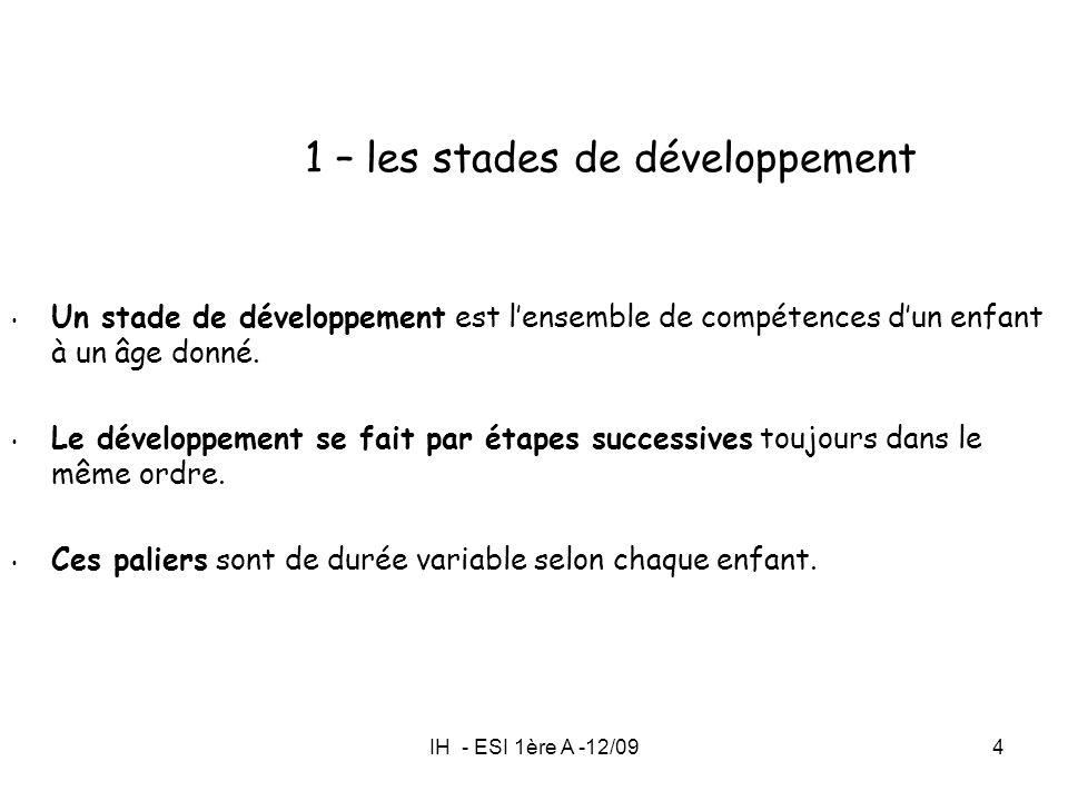 IH - ESI 1ère A -12/094 1 – les stades de développement Un stade de développement est lensemble de compétences dun enfant à un âge donné. Le développe