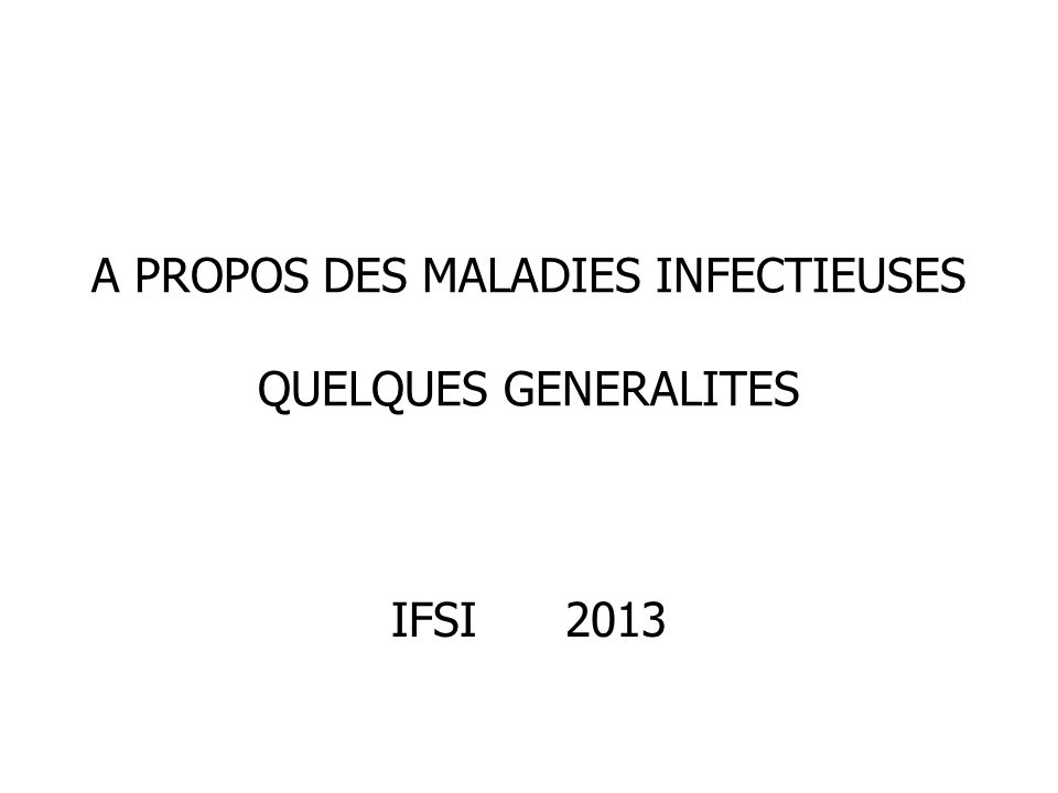 A PROPOS DES MALADIES INFECTIEUSES QUELQUES GENERALITES IFSI 2013