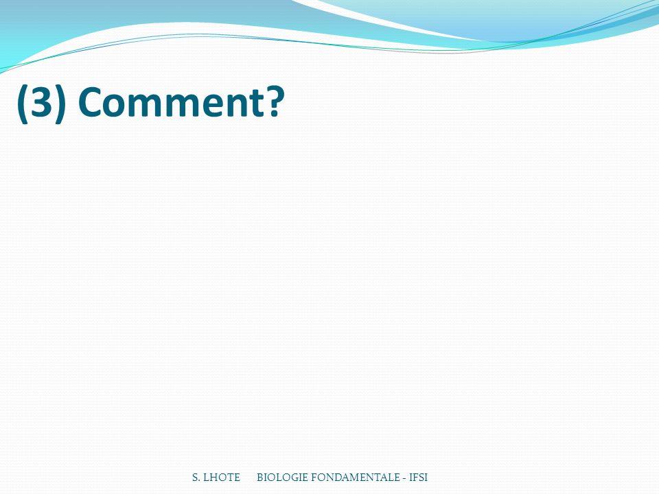 (3) Comment? S. LHOTE BIOLOGIE FONDAMENTALE - IFSI