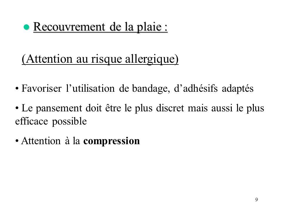 9 Recouvrement de la plaie : Recouvrement de la plaie : (Attention au risque allergique) Favoriser lutilisation de bandage, dadhésifs adaptés Le panse