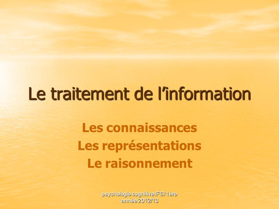 psychologie cognitive IFSI 1ère année 2012/13 Le traitement de linformation Les connaissances Les représentations Le raisonnement