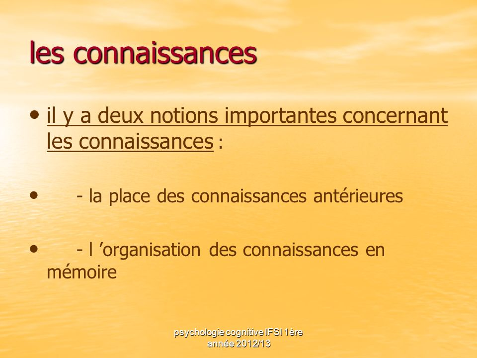 psychologie cognitive IFSI 1ère année 2012/13 les connaissances il y a deux notions importantes concernant les connaissances : - la place des connaiss