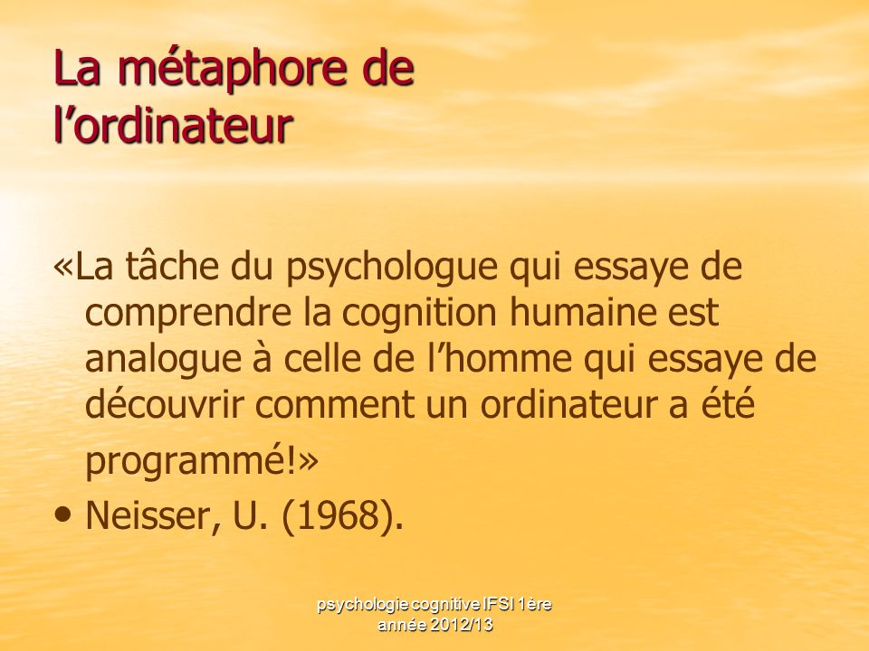 psychologie cognitive IFSI 1ère année 2012/13 La métaphore de lordinateur «La tâche du psychologue qui essaye de comprendre la cognition humaine est a