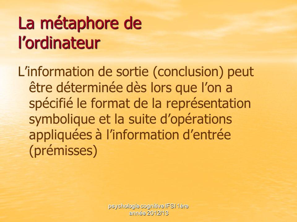 psychologie cognitive IFSI 1ère année 2012/13 La métaphore de lordinateur Linformation de sortie (conclusion) peut être déterminée dès lors que lon a