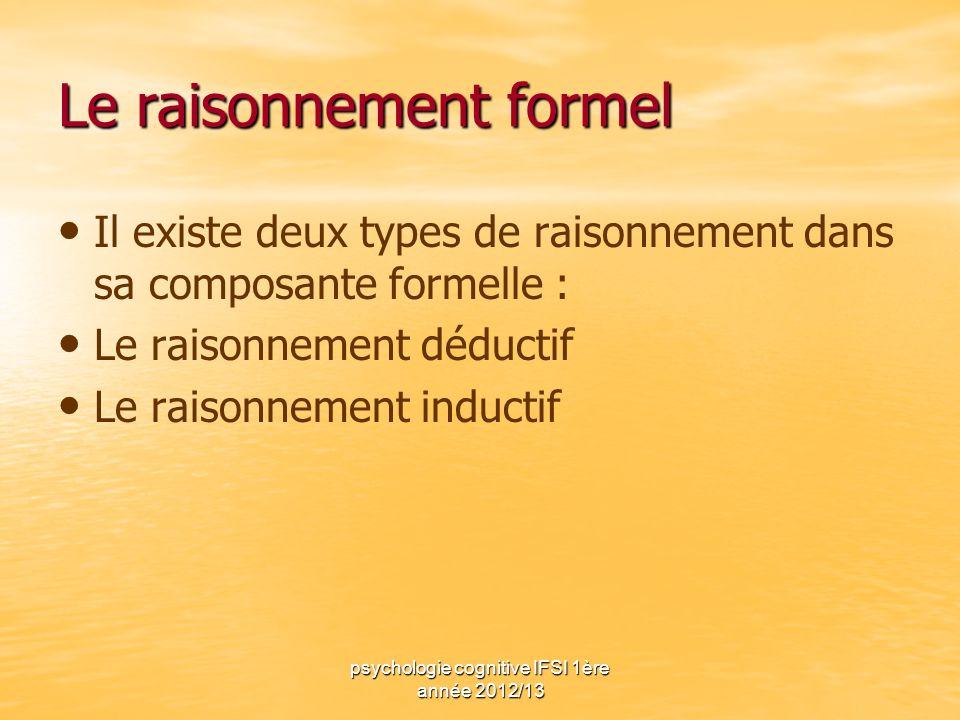 psychologie cognitive IFSI 1ère année 2012/13 Le raisonnement formel Il existe deux types de raisonnement dans sa composante formelle : Le raisonnemen