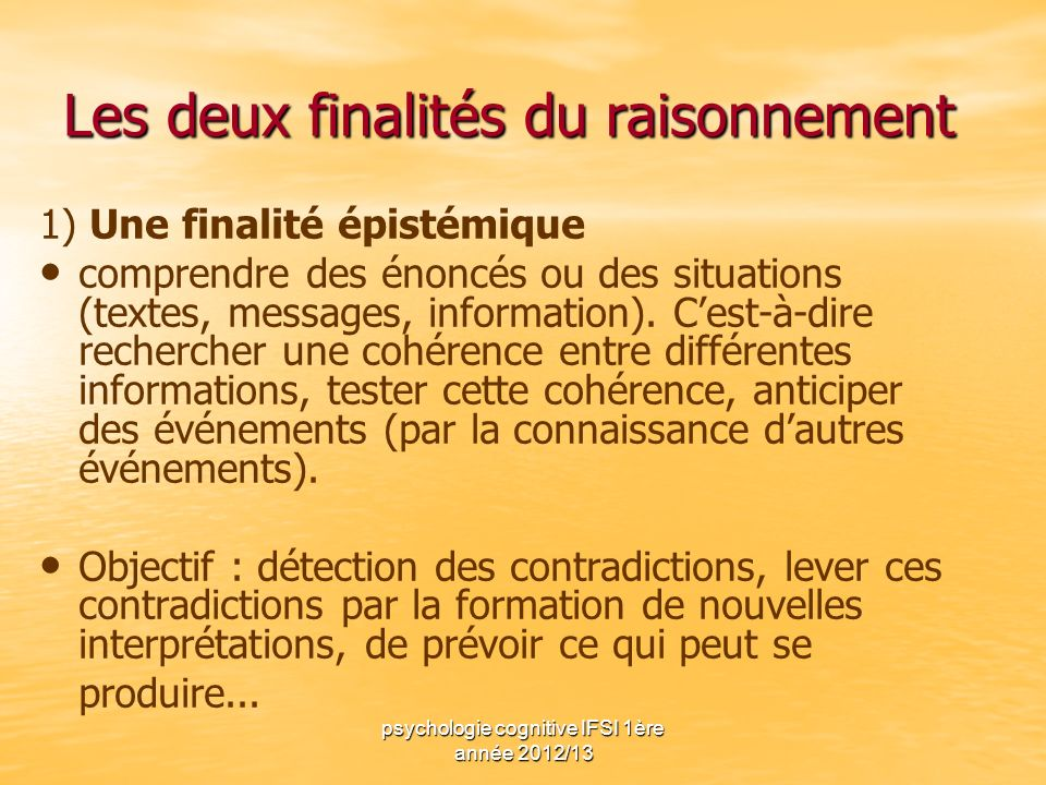 psychologie cognitive IFSI 1ère année 2012/13 Les deux finalités du raisonnement 1) Une finalité épistémique comprendre des énoncés ou des situations