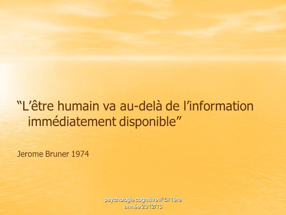 psychologie cognitive IFSI 1ère année 2012/13 Lêtre humain va au-delà de linformation immédiatement disponible Jerome Bruner 1974