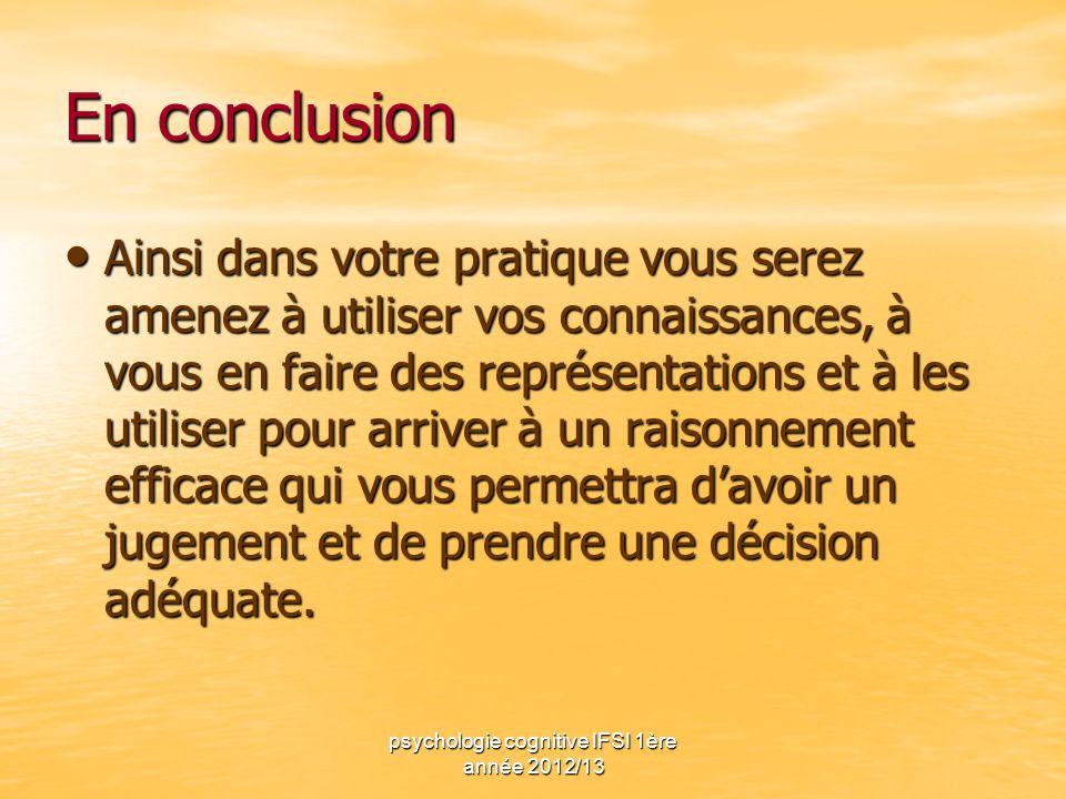 psychologie cognitive IFSI 1ère année 2012/13 En conclusion Ainsi dans votre pratique vous serez amenez à utiliser vos connaissances, à vous en faire