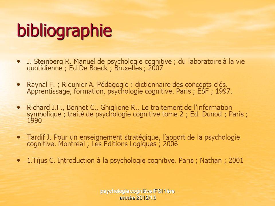 psychologie cognitive IFSI 1ère année 2012/13 bibliographie J. Steinberg R. Manuel de psychologie cognitive ; du laboratoire à la vie quotidienne ; Ed