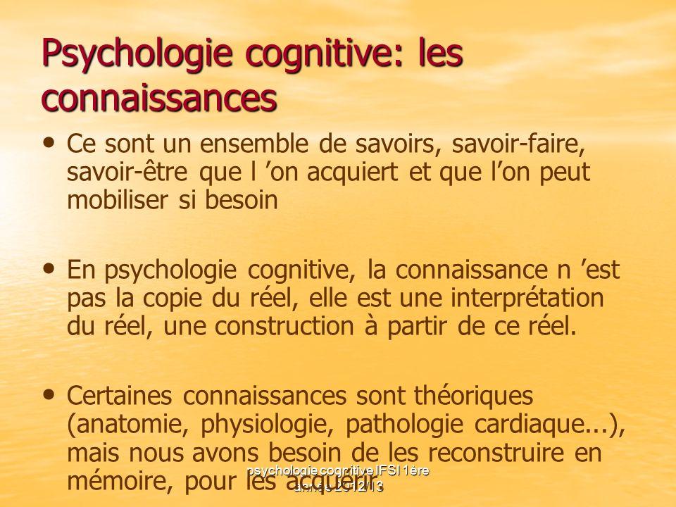 psychologie cognitive IFSI 1ère année 2012/13 Psychologie cognitive: les connaissances Ce sont un ensemble de savoirs, savoir-faire, savoir-être que l