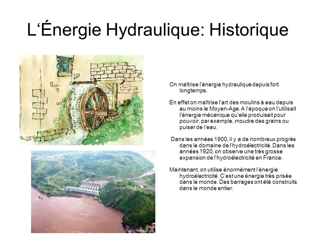 LÉnergie Hydraulique: Historique On maîtrise l'énergie hydraulique depuis fort longtemps. En effet on maîtrise l'art des moulins à eau depuis au moins