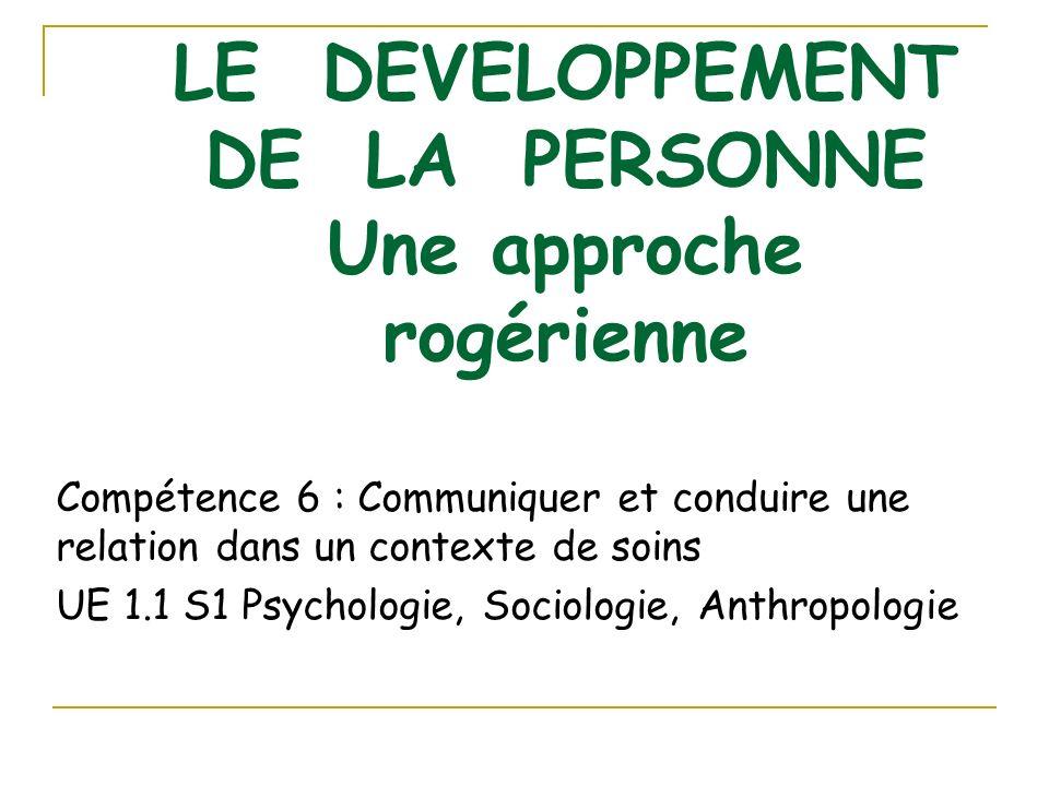 LE DEVELOPPEMENT DE LA PERSONNE Une approche rogérienne Compétence 6 : Communiquer et conduire une relation dans un contexte de soins UE 1.1 S1 Psycho
