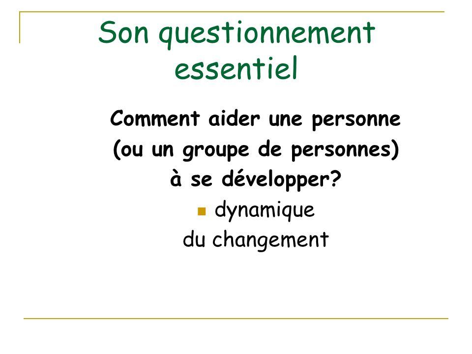 Son questionnement essentiel Comment aider une personne (ou un groupe de personnes) à se développer? dynamique du changement